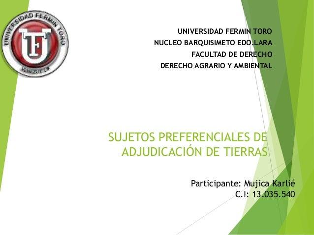 UNIVERSIDAD FERMIN TORO  NUCLEO BARQUISIMETO EDO.LARA  FACULTAD DE DERECHO  DERECHO AGRARIO Y AMBIENTAL  SUJETOS PREFERENC...