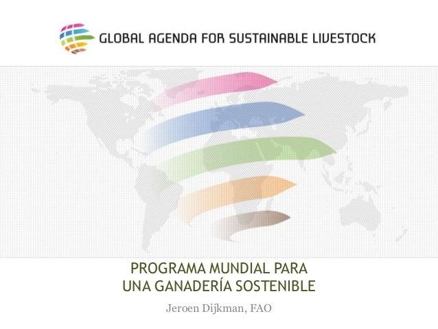 PROGRAMA MUNDIAL PARA UNA GANADERÍA SOSTENIBLE Jeroen Dijkman, FAO