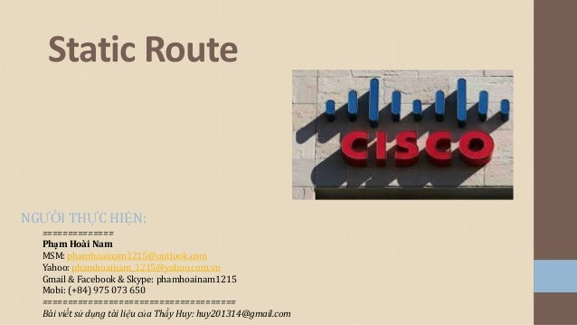 Static Route  NGƯỜI THỰC HIỆN: ============== Phạm Hoài Nam MSM: phamhoainam1215@outlook.com Yahoo: phamhoainam_1215@yahoo...