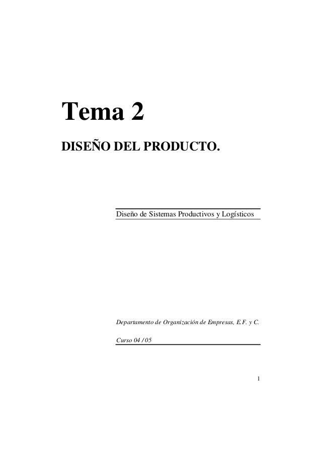 1  Tema 2  DISEÑO DEL PRODUCTO.  Diseño de Sistemas Productivos y Logísticos  Departamento de Organización de Empresas, E....