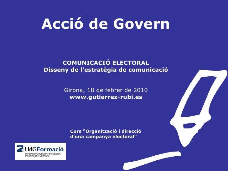Acció de Govern COMUNICACIÓ ELECTORAL Disseny de l'estratègia de comunicació Girona, 18 de febrer de 2010 www.gutierrez-ru...