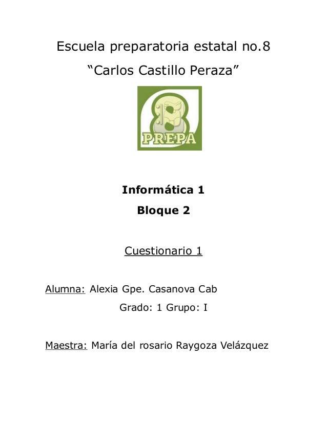 """Escuela preparatoria estatal no.8  """"Carlos Castillo Peraza""""  Informática 1  Bloque 2  Cuestionario 1  Alumna: Alexia Gpe. ..."""