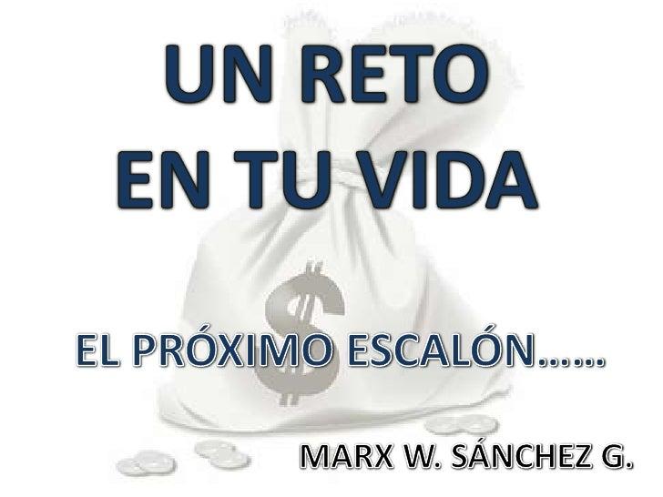 UN RETO EN TU VIDA<br />EL PRÓXIMO ESCALÓN……<br />MARX W. SÁNCHEZ G.<br />
