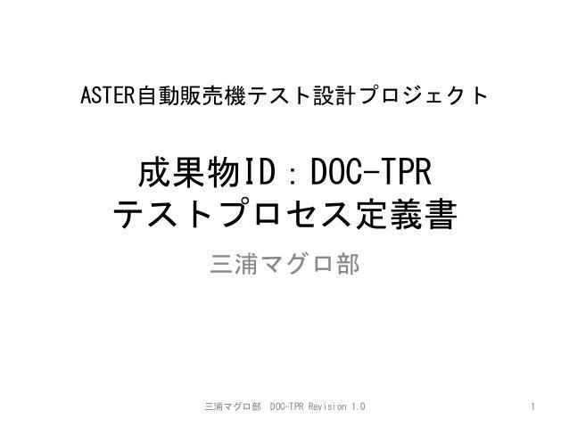 ASTER自動販売機テスト設計プロジェクト   成果物ID:DOC-TPR テストプロセス定義書    三浦マグロ部    三浦マグロ部    DOC-TPR  Revision  1.0    1