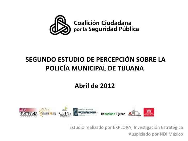 SEGUNDO ESTUDIO DE PERCEPCIÓN SOBRE LA     POLICÍA MUNICIPAL DE TIJUANA             Abril de 2012           Estudio realiz...