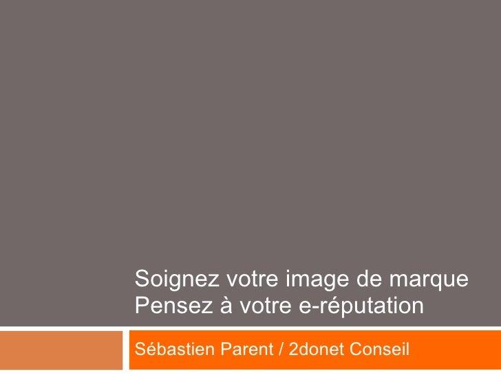 Soignez votre image de marque Pensez à votre e-réputation Sébastien Parent / 2donet Conseil