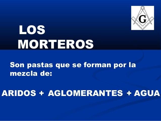 LOS MORTEROS Son pastas que se forman por la mezcla de: ARIDOS AGUA+AGLOMERANTES+