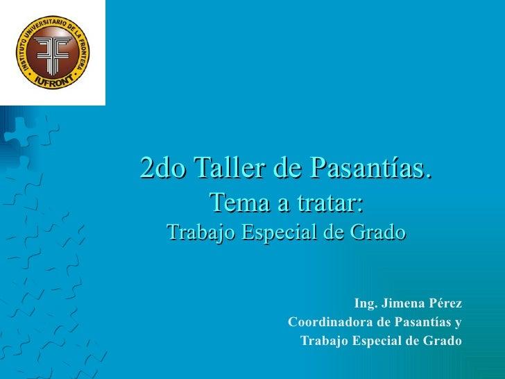 2do Taller de Pasantías. Tema a tratar: Trabajo Especial de Grado Ing. Jimena Pérez Coordinadora de Pasantías y Trabajo Es...