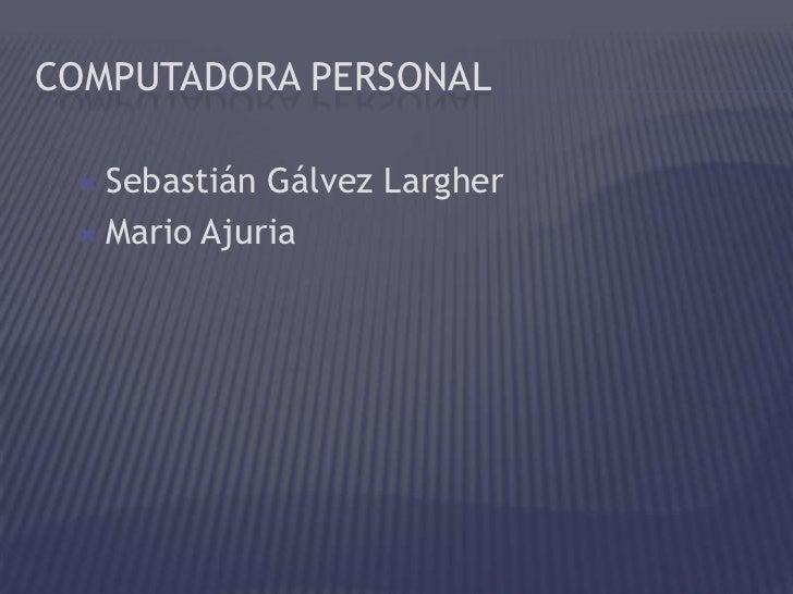 COMPUTADORA PERSONAL  Sebastián Gálvez Largher  Mario Ajuria