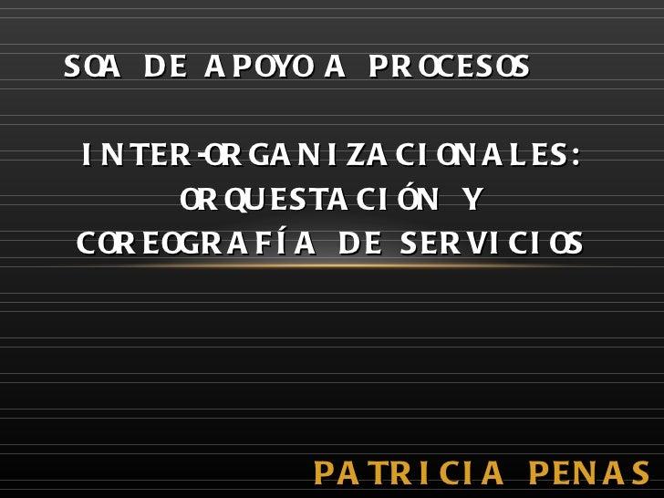 PATRICIA PENAS LOZADA SOA DE APOYO A PROCESOS  INTER-ORGANIZACIONALES: ORQUESTACIÓN Y COREOGRAFÍA DE SERVICIOS