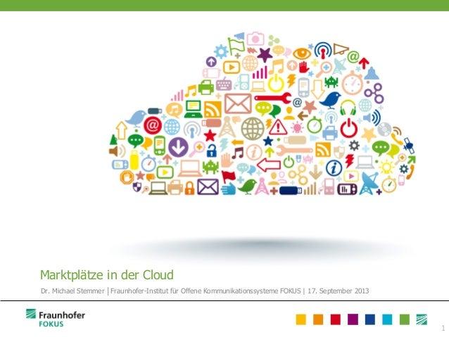 1 Marktplätze in der Cloud Dr. Michael Stemmer │Fraunhofer-Institut für Offene Kommunikationssysteme FOKUS | 17. September...