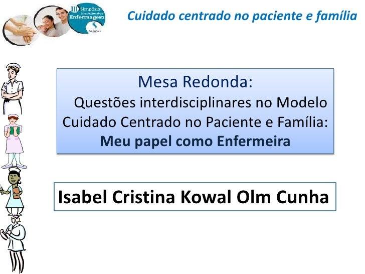 Cuidado centrado no paciente e família           Mesa Redonda: Questões interdisciplinares no ModeloCuidado Centrado no Pa...