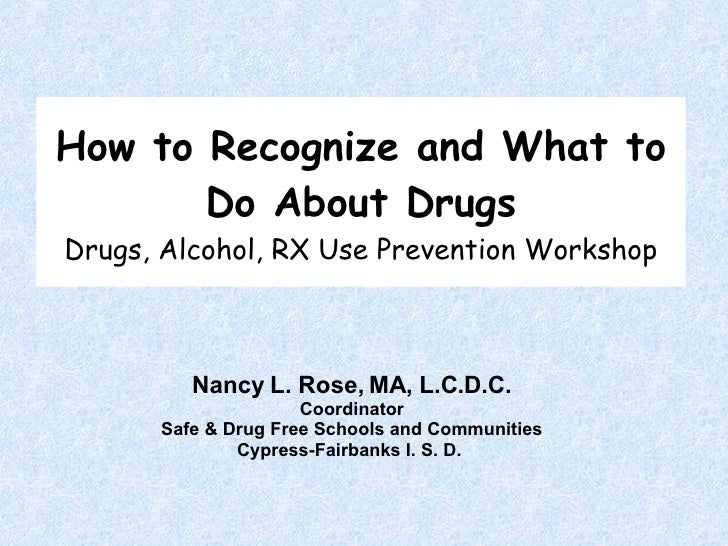 How to Recognize and What to Do About Drugs Drugs, Alcohol, RX Use Prevention Workshop Nancy L. Rose, MA, L.C.D.C. Coordin...