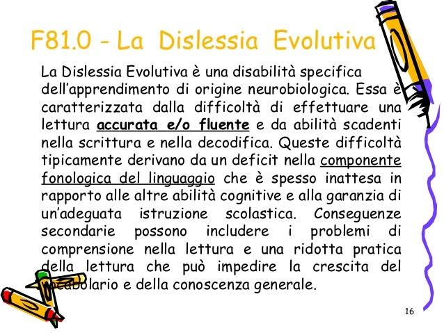 16 F81.0 - La Dislessia Evolutiva La Dislessia Evolutiva è una disabilità specifica dell'apprendimento di origine neurobio...