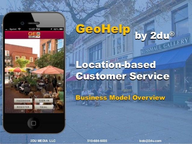 GeoHelp  by 2du®  Location-based Customer Service Business Model Overview  2DU MEDIA LLC  510-684-6035  bob@2du.com