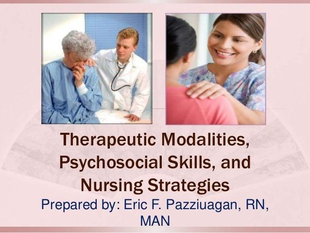 Therapeutic Modalities, Psychosocial Skills, and Nursing Strategies Prepared by: Eric F. Pazziuagan, RN, MAN