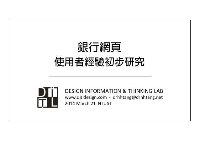 銀行網頁 使用者經驗初步研究 DESIGN  INFORMATION  &  THINKING  LAB   www.ditldesign.com    -‐    drhhtang@drhhtang.ne...