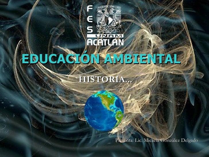 EDUCACIÓN AMBIENTAL HISTORIA... Presenta: Lic. Micaela González Delgado