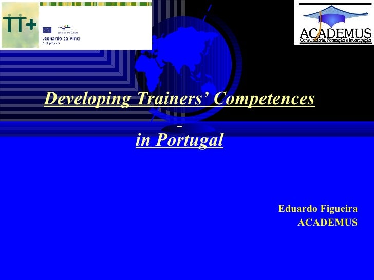 Developing Trainers' Competences   in Portugal     Eduardo Figueira ACADEMUS
