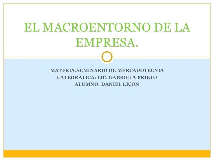 MATERIA:SEMINARIO DE MERCADOTECNIA CATEDRATICA: LIC. GABRIELA PRIETO ALUMNO: DANIEL LICON EL MACROENTORNO DE LA EMPRESA.