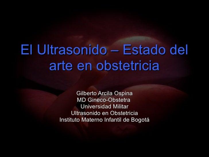 El Ultrasonido – Estado del arte en obstetricia Gilberto Arcila Ospina MD Gineco-Obstetra  Universidad Militar Ultrasonido...