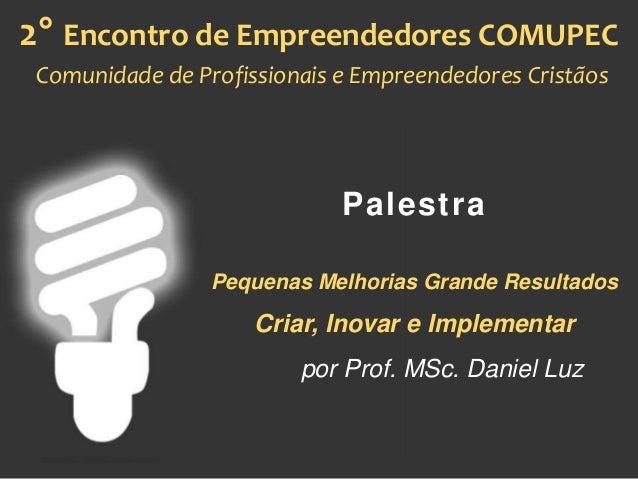 Palestra Pequenas Melhorias Grande Resultados Criar, Inovar e Implementar por Prof. MSc. Daniel Luz 2° Encontro de Empreen...