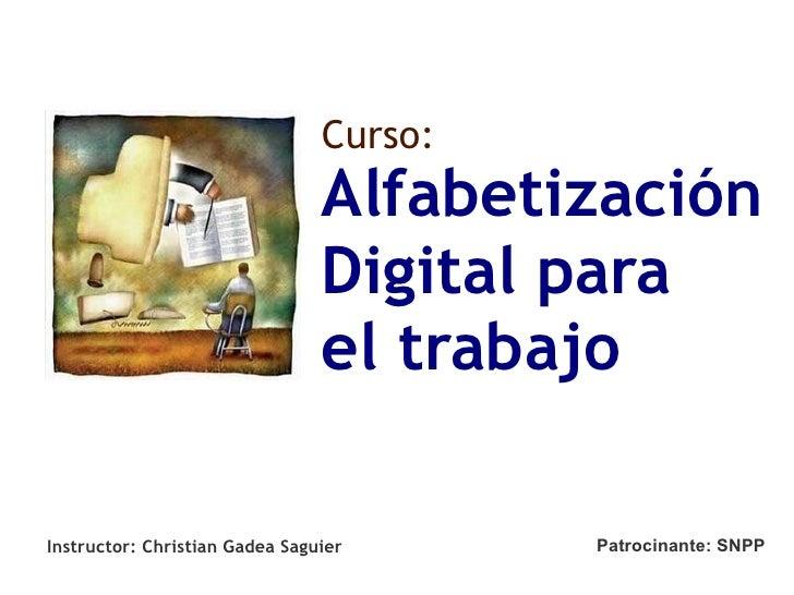 Alfabetización  Digital para el trabajo Curso: Instructor: Christian Gadea Saguier Patrocinante: SNPP