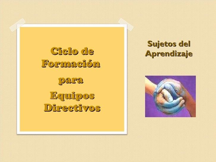 Sujetos del Aprendizaje <ul><li>Ciclo de Formación  </li></ul><ul><li>para  </li></ul><ul><li>Equipos Directivos </li></ul>