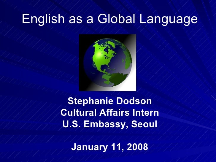 English as a Global Language Stephanie Dodson Cultural Affairs Intern U.S. Embassy, Seoul January 11, 2008