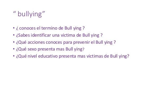 """"""" bullying"""" • ¿ conoces el termino de Bull ying ? • ¿Sabes identificar una victima de Bull ying ? • ¿Qué acciones conoces ..."""