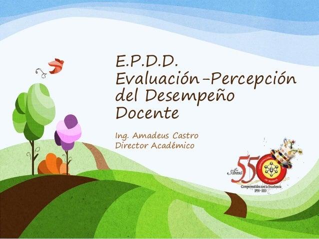 E.P.D.D. Evaluación-Percepción del Desempeño Docente Ing. Amadeus Castro Director Académico
