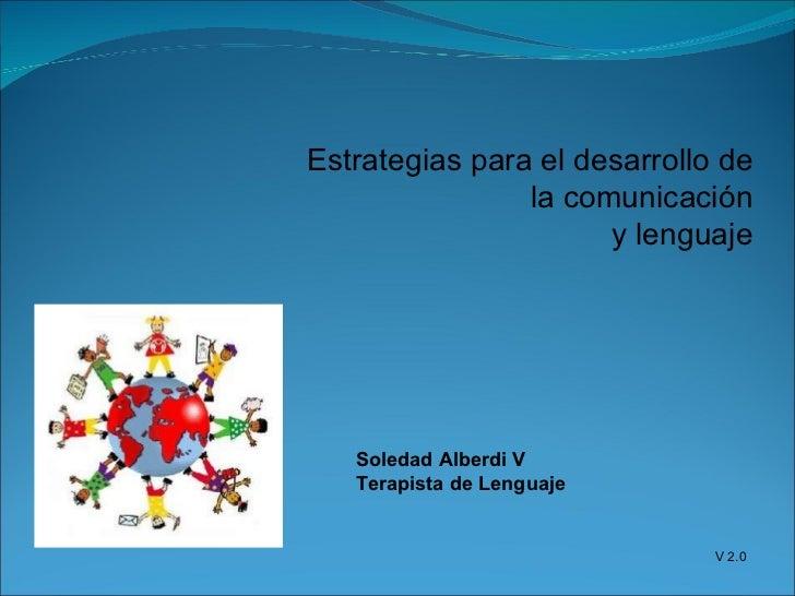 Estrategias para el desarrollo de la comunicación y lenguaje Soledad Alberdi V Terapista de Lenguaje V 2.0
