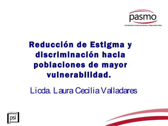 Reducción de Estigma y discriminación hacia poblaciones de mayor    vulnerabilidad.Licda. Laura Cecilia Valladares