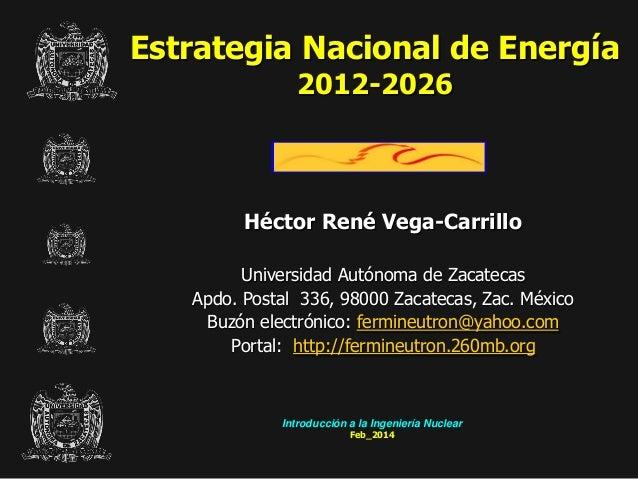 Estrategia Nacional de Energía 2012-2026  Héctor René Vega-Carrillo Universidad Autónoma de Zacatecas Apdo. Postal 336, 98...