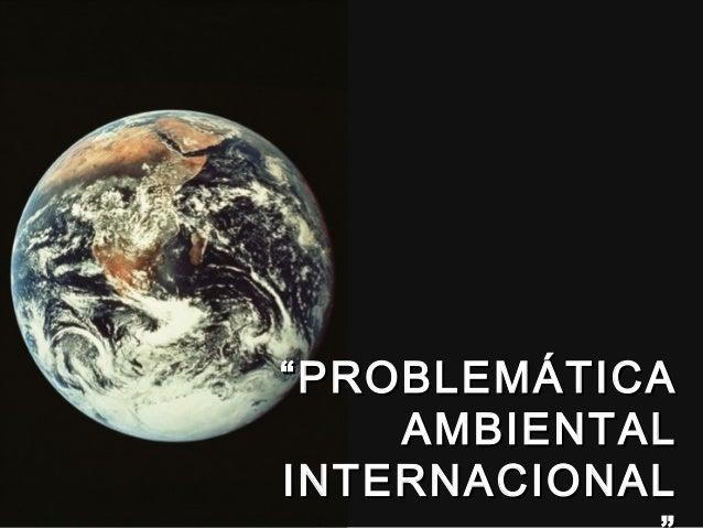 """""""""""PROBLEMÁTICAPROBLEMÁTICA AMBIENTALAMBIENTAL INTERNACIONALINTERNACIONAL"""