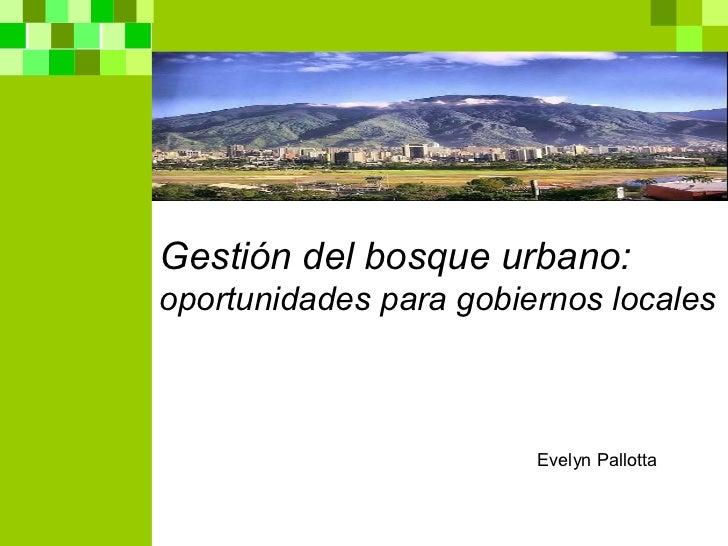 Gestión del bosque urbano:  oportunidades para gobiernos locales Evelyn Pallotta