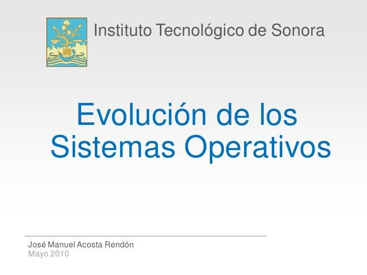 Instituto Tecnológico de Sonora            Evolución de los      Sistemas Operativos  José Manuel Acosta Rendón Mayo 2010
