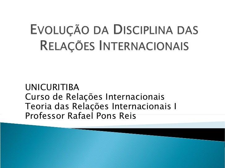 UNICURITIBA Curso de Relações Internacionais Teoria das Relações Internacionais I Professor Rafael Pons Reis