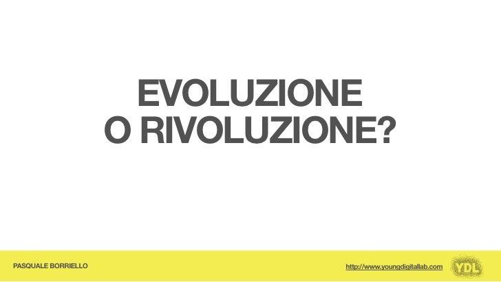 EVOLUZIONE                      O RIVOLUZIONE?   PASQUALE BORRIELLO              http://www.youngdigitallab.com
