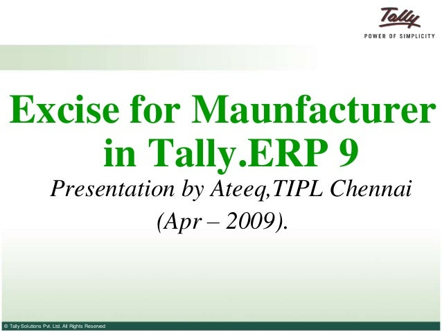 Excise for Maunfacturer       in Tally.ERP 9                     Presentation by Ateeq,TIPL Chennai                       ...