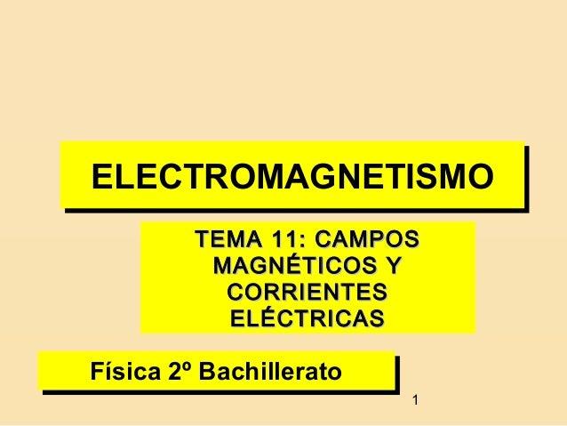 ELECTROMAGNETISMOELECTROMAGNETISMO        TEMA 11: CAMPOS         MAGNÉTICOS Y          CORRIENTES          ELÉCTRICASFísi...