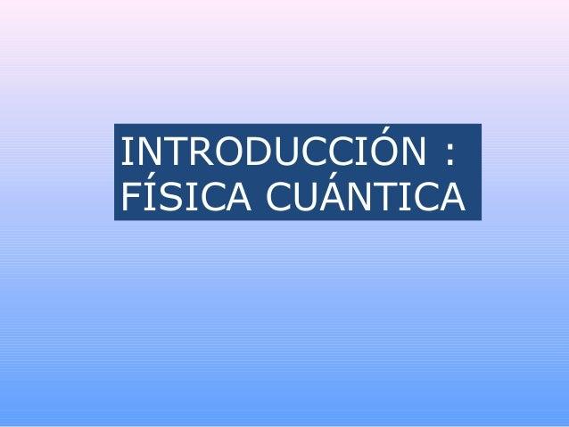INTRODUCCIÓN :FÍSICA CUÁNTICA