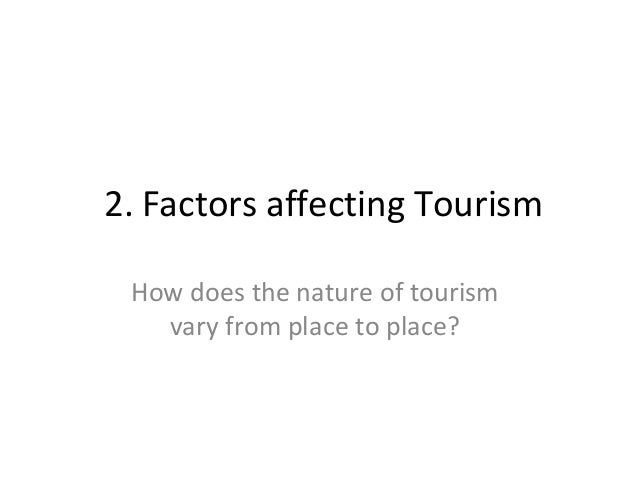 2. Factors affecting Tourism How does the nature of tourism vary from place to place?