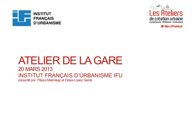 Rendu finalde la 5ème sessiondes Ateliers de création urbaine ATELIER DE LA GARE 20 MARS 2013 INSTITUT FRANÇAIS D'URBANISM...