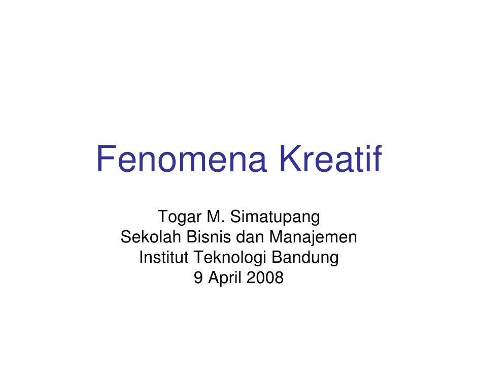 Fenomena Kreatif       Togar M. Simatupang  Sekolah Bisnis dan Manajemen    Institut Teknologi Bandung             9 April...