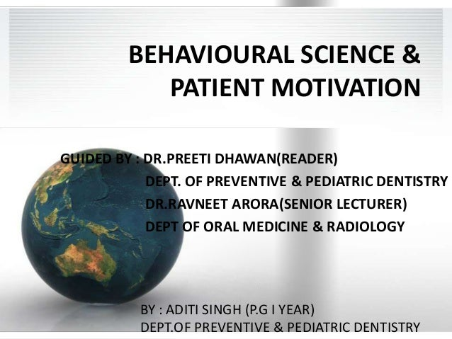 BEHAVIOURAL SCIENCE & PATIENT MOTIVATION GUIDED BY : DR.PREETI DHAWAN(READER) DEPT. OF PREVENTIVE & PEDIATRIC DENTISTRY DR...