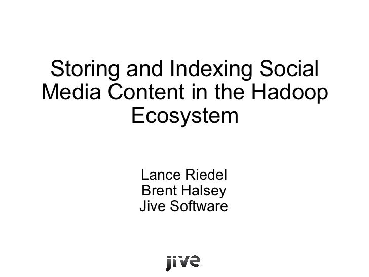 Storing and Indexing Social Media Content in the Hadoop Ecosystem Lance Riedel Brent Halsey Jive Software