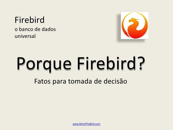 Firebird o banco de dados universal     Porque Firebird?        Fatos para tomada de decisão                        www.Mi...