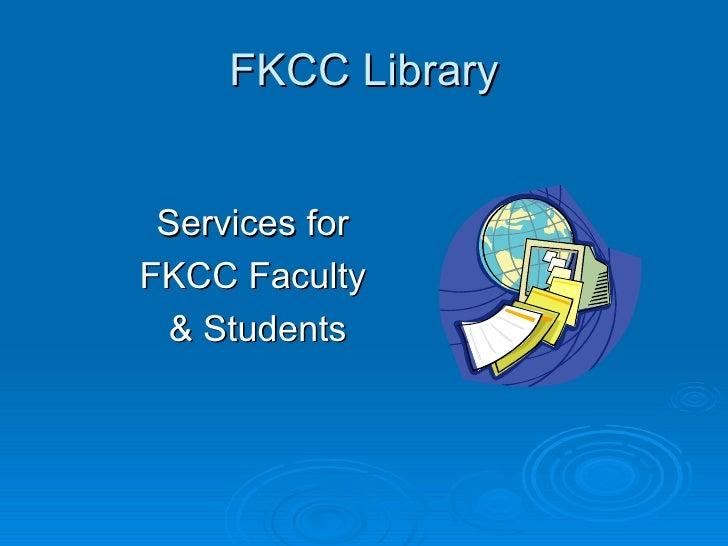 FKCC Library <ul><li>Services for  </li></ul><ul><li>FKCC Faculty  </li></ul><ul><li>& Students </li></ul>