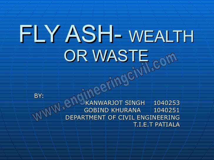 FLY ASH-  WEALTH OR WASTE BY: KANWARJOT SINGH  1040253 GOBIND KHURANA  1040251 DEPARTMENT OF CIVIL ENGINEERING T.I.E.T PAT...